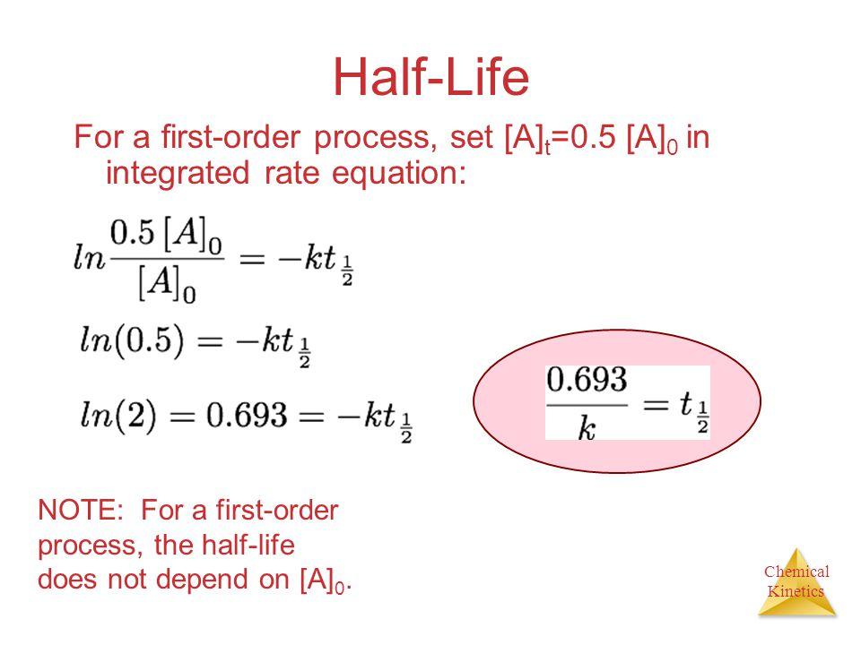 Half-Life For a first-order process, set [A]t=0.5 [A]0 in integrated rate equation:
